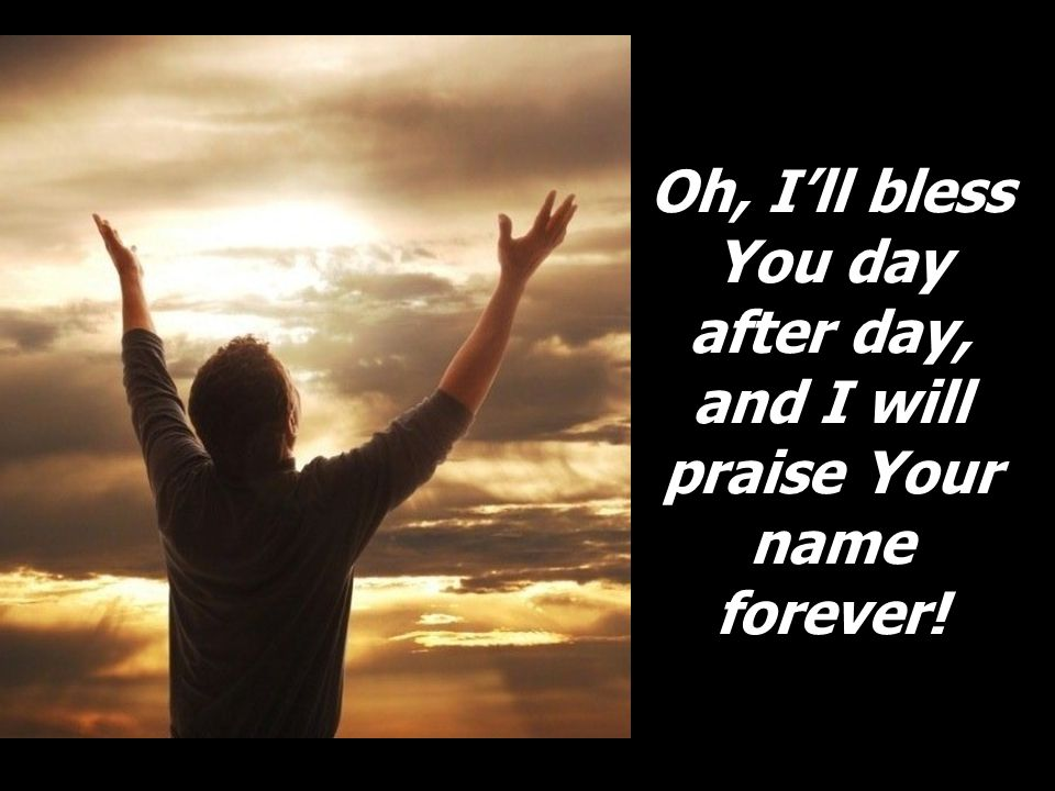 Oh, I'll bless You day after day, and I will praise Your name forever!