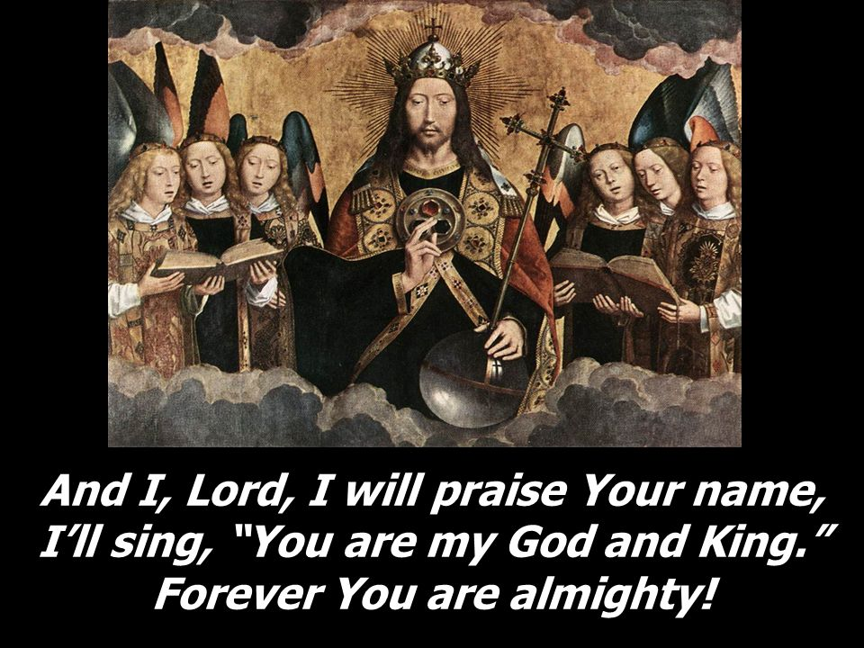 And I, Lord, I will praise Your name, I'll sing, You are my God and King. Forever You are almighty!