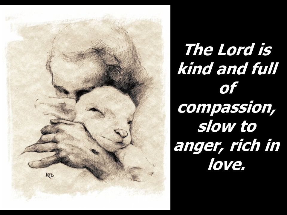 The Lord is kind and full of compassion, slow to anger, rich in love.