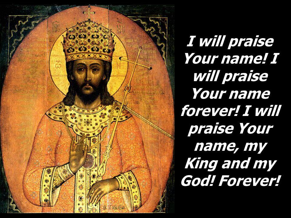 I will praise Your name. I will praise Your name forever