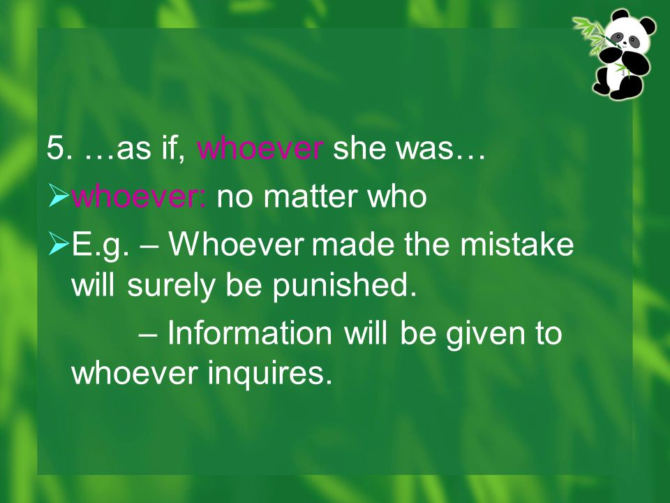 5. …as if, whoever she was… whoever: no matter who. E.g. – Whoever made the mistake will surely be punished.