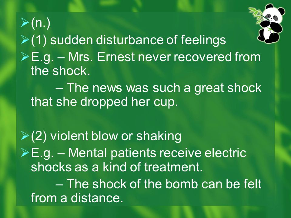 (n.) (1) sudden disturbance of feelings. E.g. – Mrs. Ernest never recovered from the shock.
