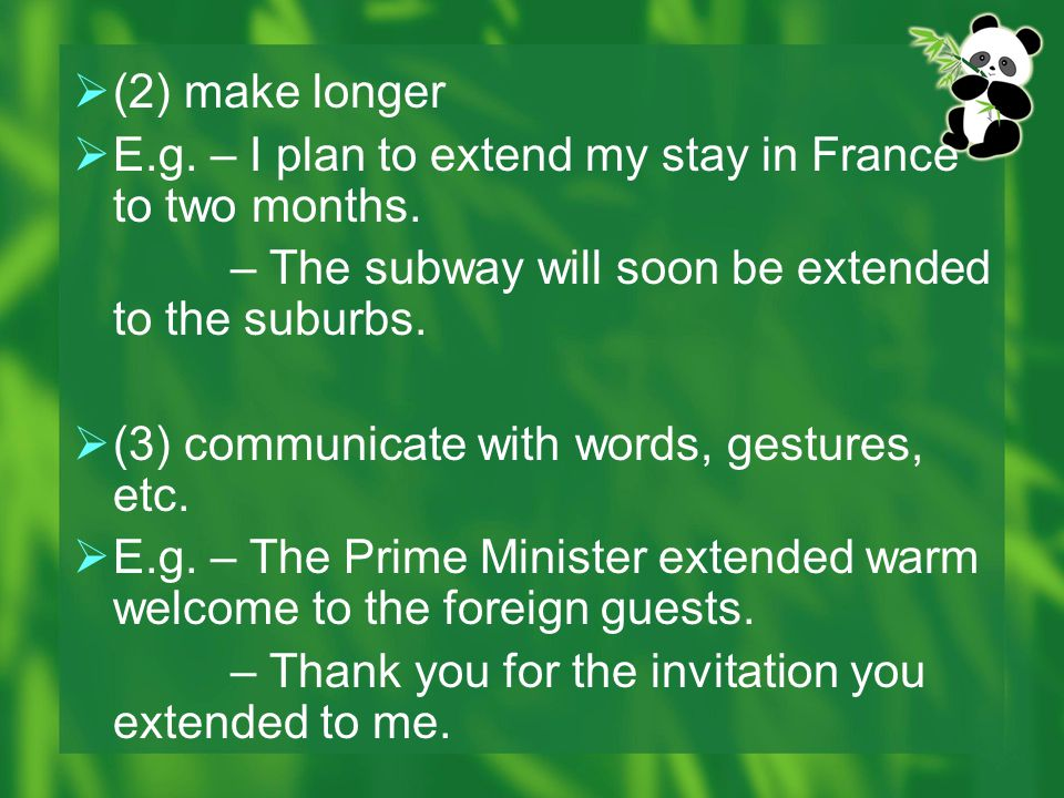 (2) make longer E.g. – I plan to extend my stay in France to two months. – The subway will soon be extended to the suburbs.