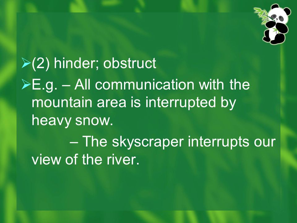 (2) hinder; obstruct E.g. – All communication with the mountain area is interrupted by heavy snow.