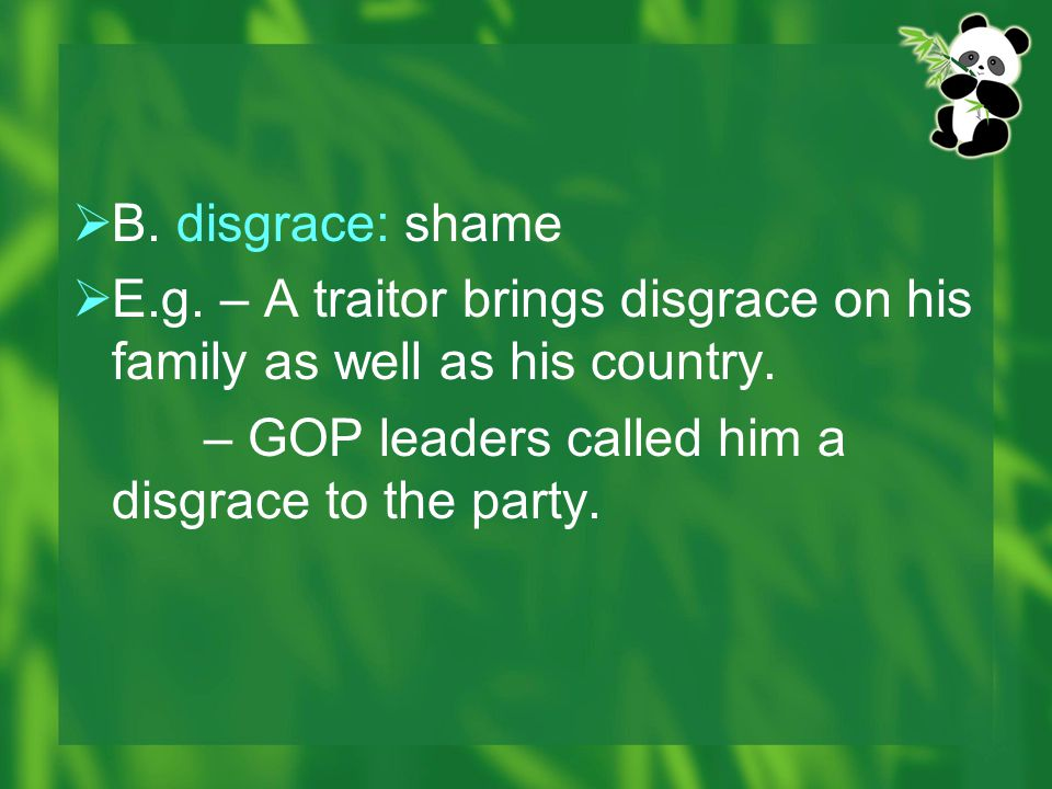 B. disgrace: shame E.g. – A traitor brings disgrace on his family as well as his country.