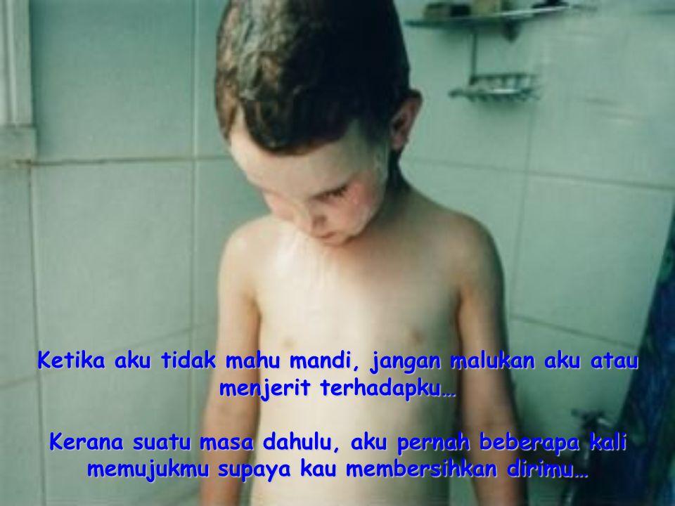 Ketika aku tidak mahu mandi, jangan malukan aku atau menjerit terhadapku…