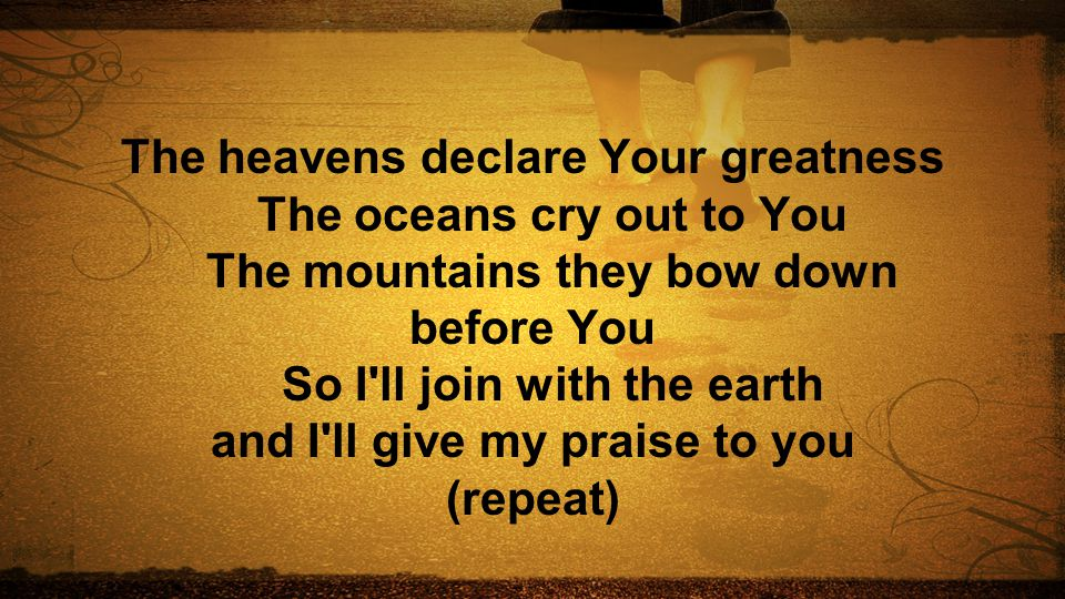 The heavens declare Your greatness The oceans cry out to You The mountains they bow down before You So I ll join with the earth and I ll give my praise to you (repeat)