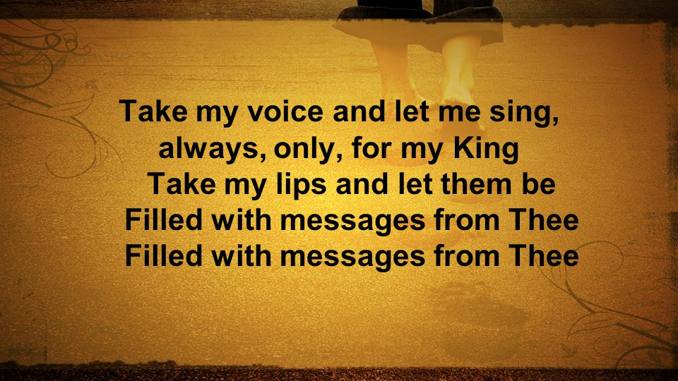 Take my voice and let me sing, always, only, for my King Take my lips and let them be Filled with messages from Thee Filled with messages from Thee