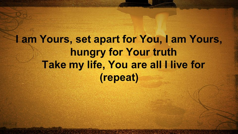 I am Yours, set apart for You, I am Yours, hungry for Your truth Take my life, You are all I live for (repeat)