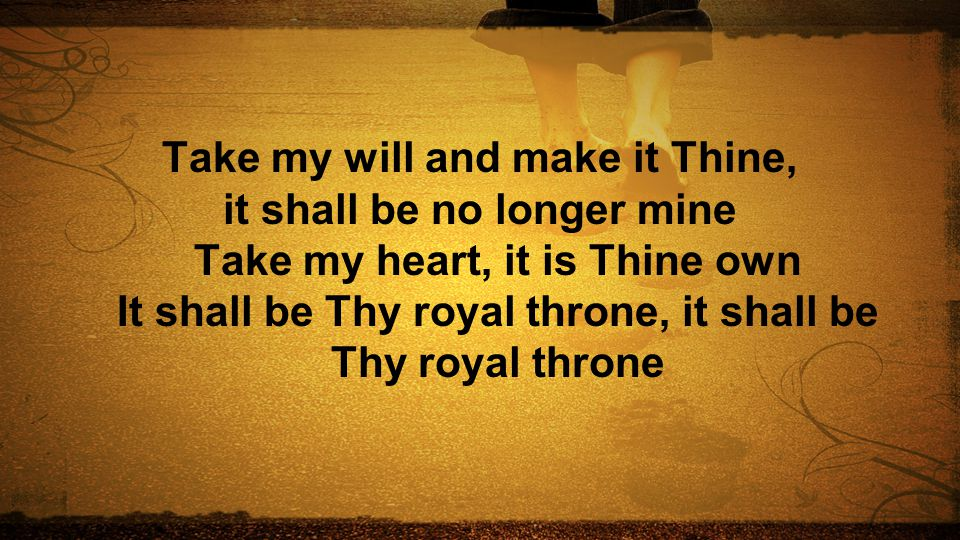Take my will and make it Thine, it shall be no longer mine Take my heart, it is Thine own It shall be Thy royal throne, it shall be Thy royal throne