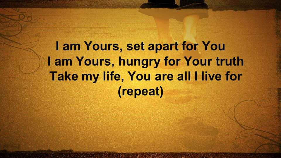 I am Yours, set apart for You I am Yours, hungry for Your truth Take my life, You are all I live for (repeat)