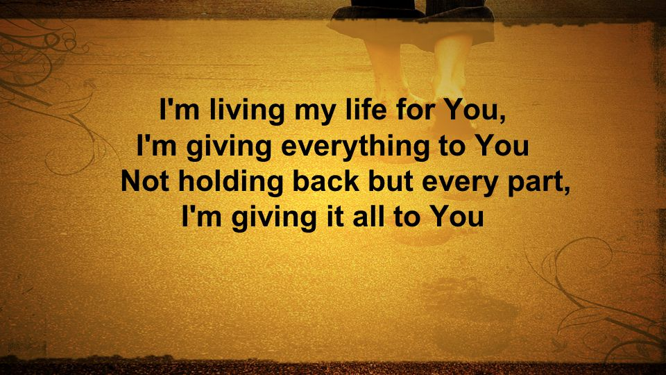 I m living my life for You, I m giving everything to You Not holding back but every part, I m giving it all to You
