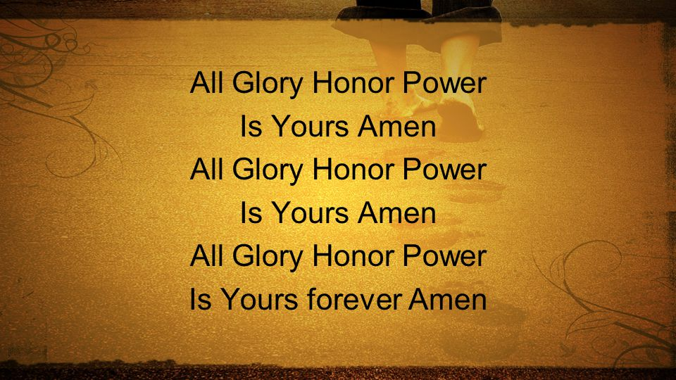 All Glory Honor Power Is Yours Amen Is Yours forever Amen