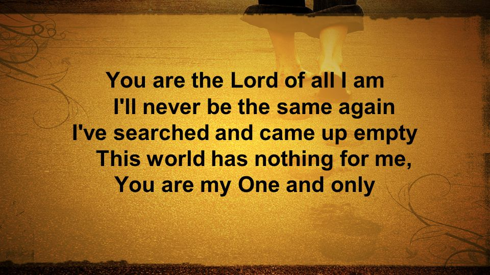You are the Lord of all I am I ll never be the same again I ve searched and came up empty This world has nothing for me, You are my One and only