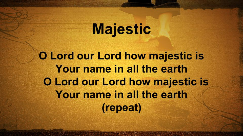 Majestic O Lord our Lord how majestic is Your name in all the earth O Lord our Lord how majestic is Your name in all the earth (repeat)