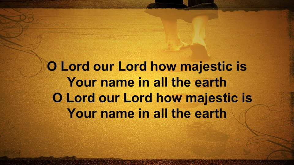 O Lord our Lord how majestic is Your name in all the earth O Lord our Lord how majestic is Your name in all the earth