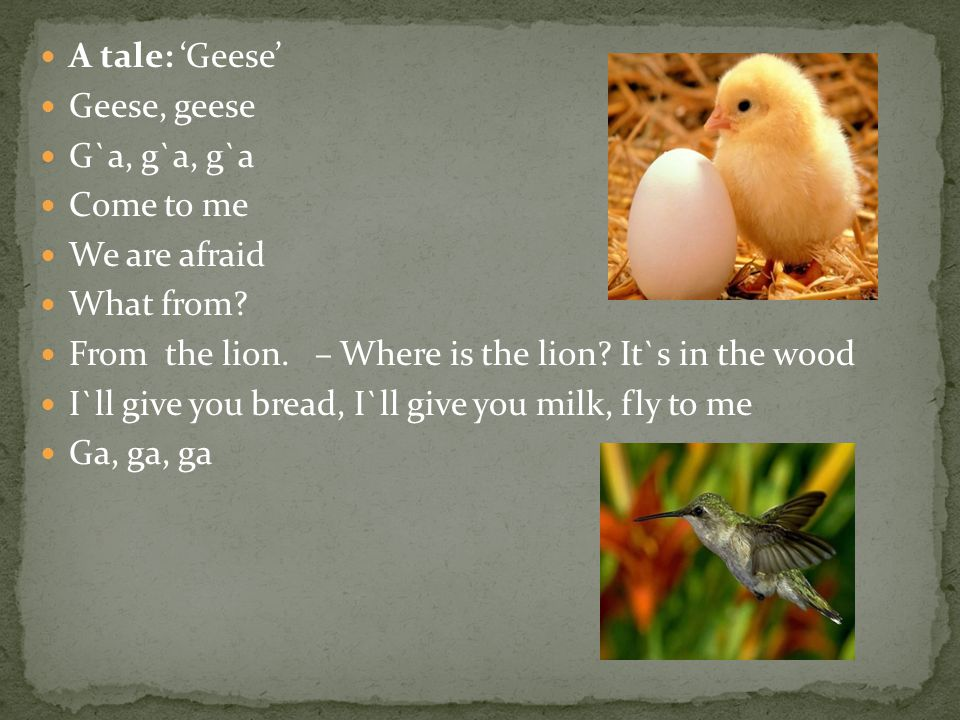 A tale: 'Geese' Geese, geese. G`a, g`a, g`a. Come to me. We are afraid. What from From the lion. – Where is the lion It`s in the wood.