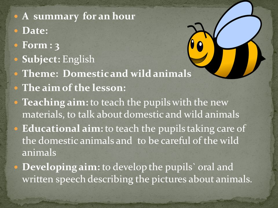 A summary for an hour Date: Form : 3. Subject: English. Theme: Domestic and wild animals. The aim of the lesson: