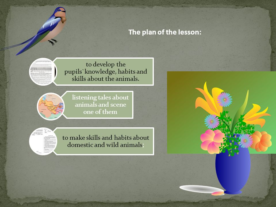 The plan of the lesson: to develop the pupils`knowledge, habits and skills about the animals. listening tales about animals and scene one of them.
