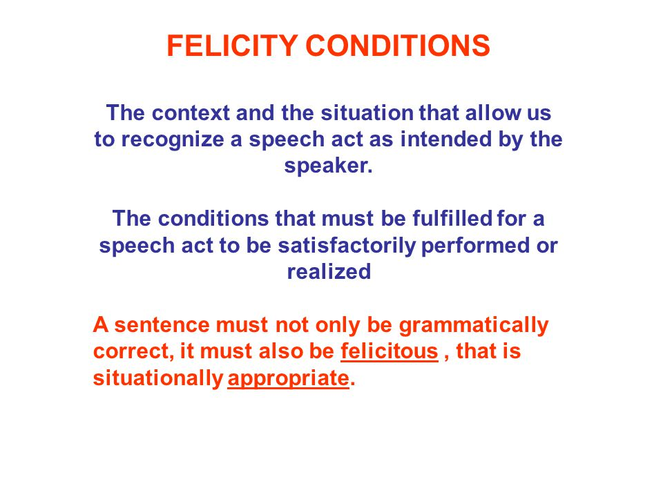 FELICITY CONDITIONS The context and the situation that allow us to recognize a speech act as intended by the speaker.