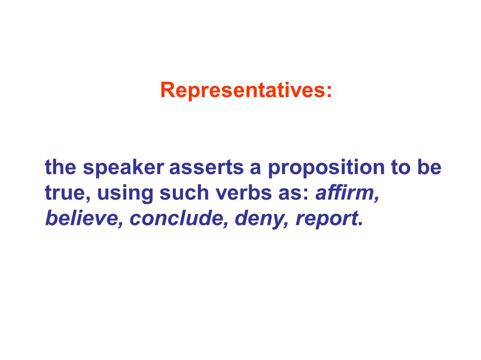Representatives: the speaker asserts a proposition to be true, using such verbs as: affirm, believe, conclude, deny, report.