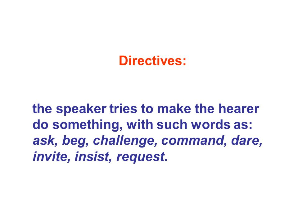 Directives: the speaker tries to make the hearer do something, with such words as: ask, beg, challenge, command, dare, invite, insist, request.