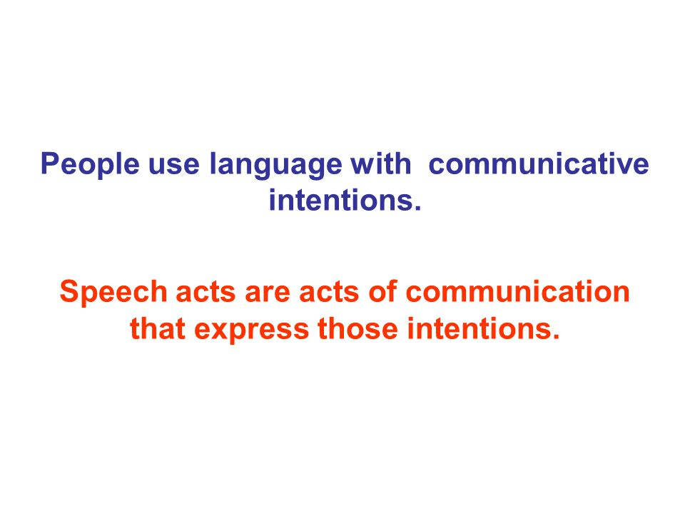 People use language with communicative intentions.