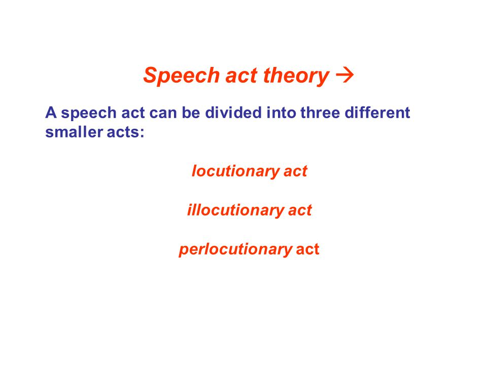 Speech act theory  A speech act can be divided into three different smaller acts: locutionary act.