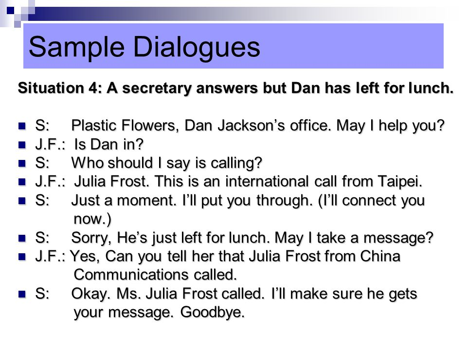 Sample Dialogues Situation 4: A secretary answers but Dan has left for lunch. S: Plastic Flowers, Dan Jackson's office. May I help you