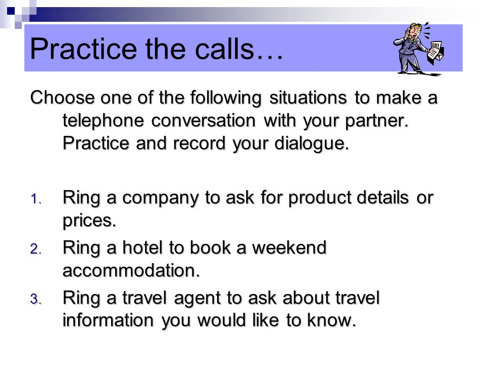 Practice the calls… Choose one of the following situations to make a telephone conversation with your partner. Practice and record your dialogue.