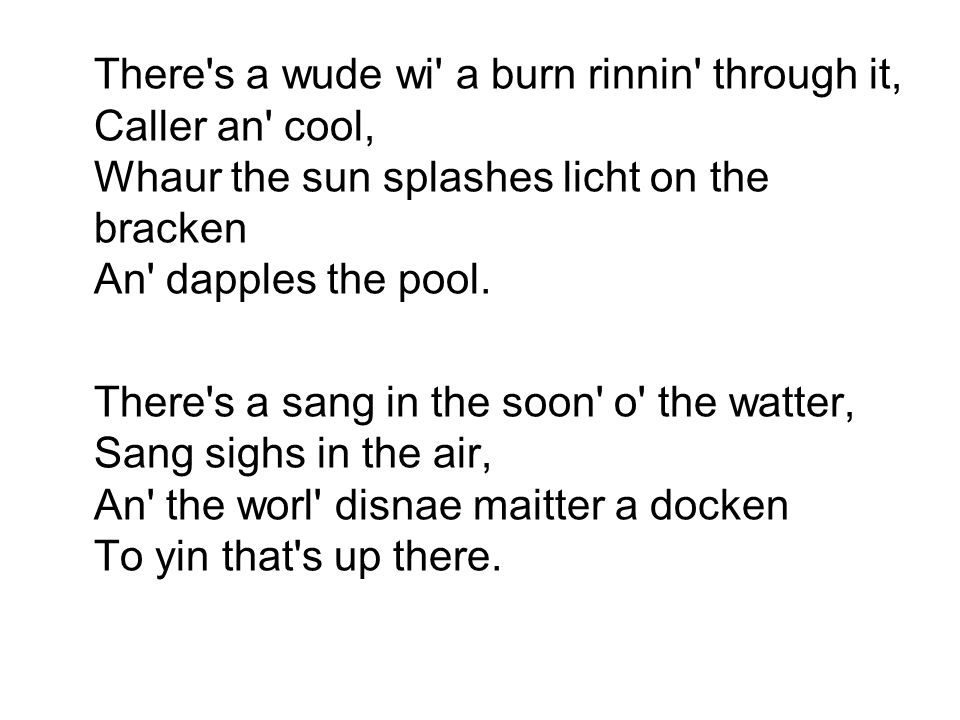 There s a wude wi a burn rinnin through it, Caller an cool, Whaur the sun splashes licht on the bracken An dapples the pool.