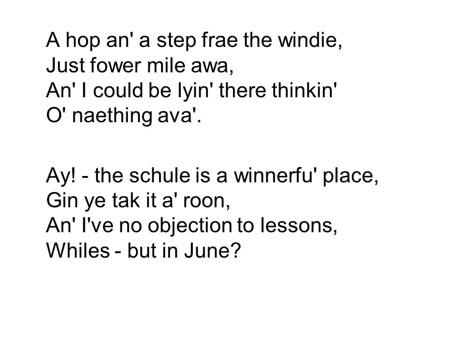 A hop an a step frae the windie, Just fower mile awa, An I could be lyin there thinkin O naething ava .