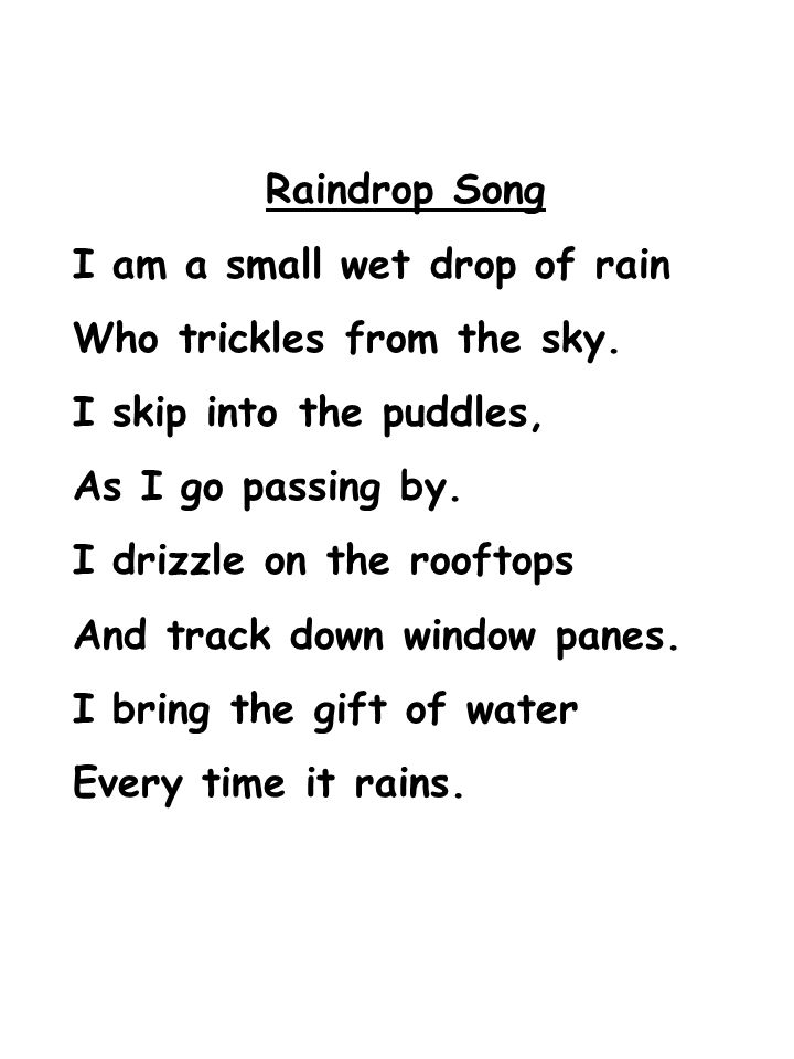 Raindrop Song I am a small wet drop of rain. Who trickles from the sky. I skip into the puddles, As I go passing by.