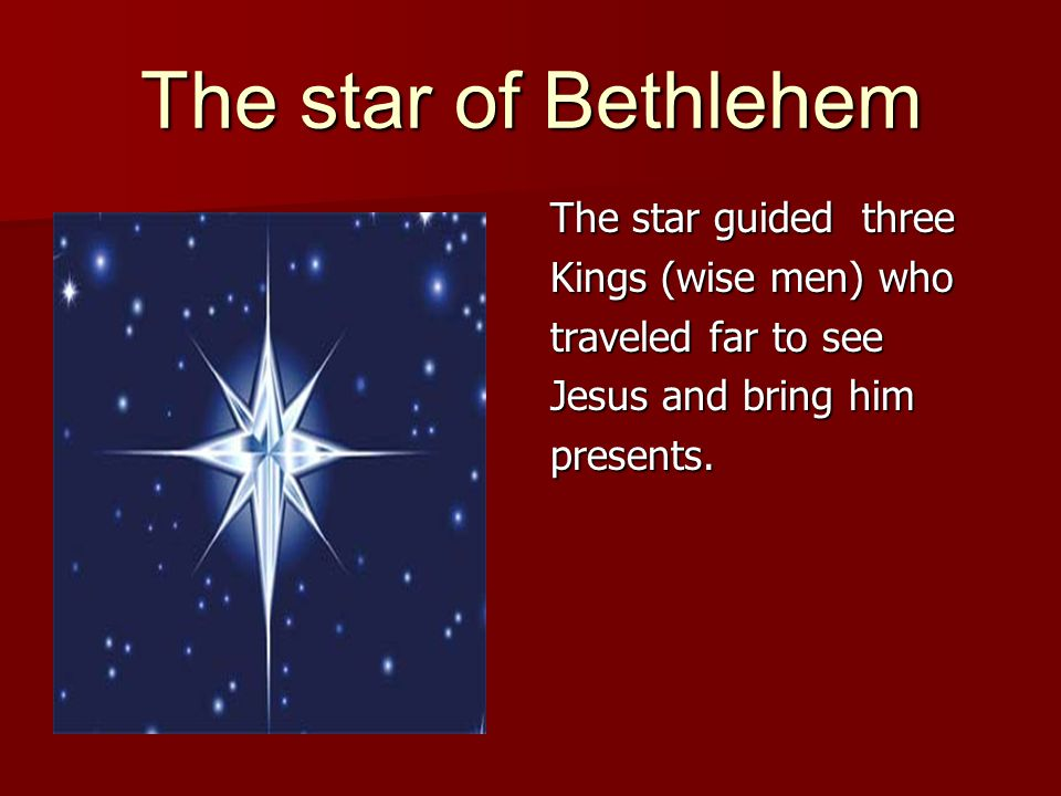 The star guided three Kings (wise men) who traveled far to see Jesus and bring him presents.