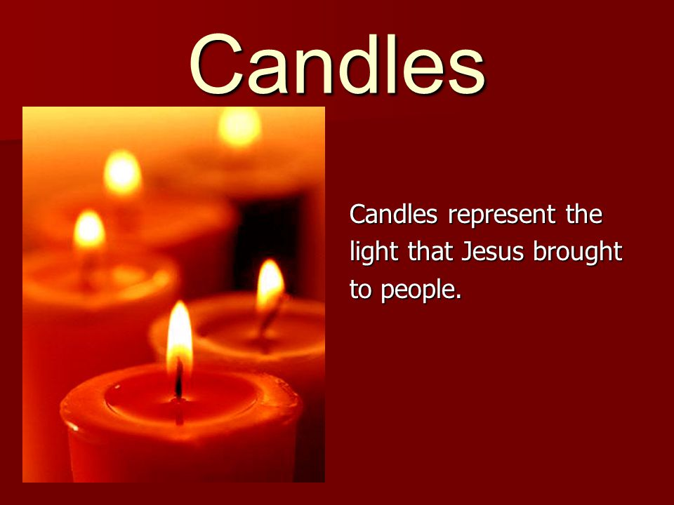 Candles represent the light that Jesus brought to people.