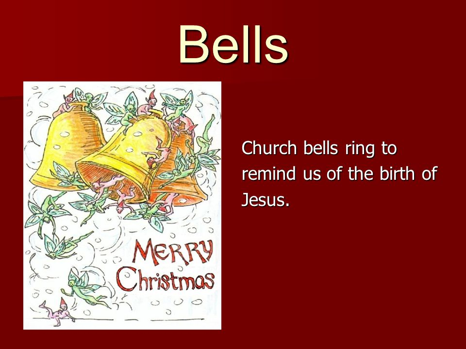 Church bells ring to remind us of the birth of Jesus.