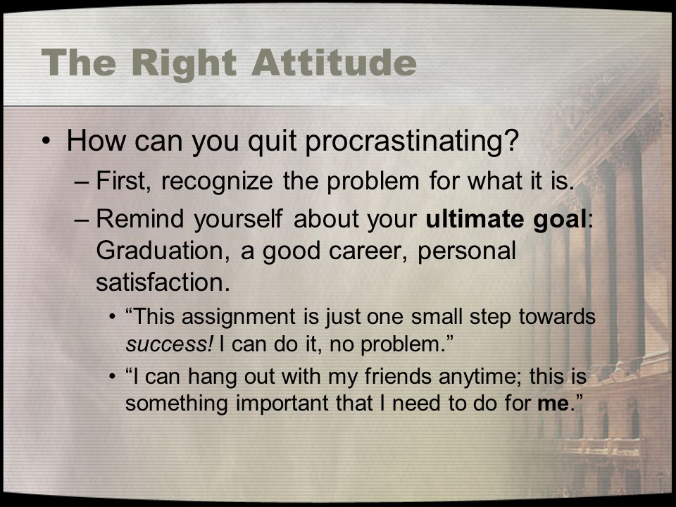 The Right Attitude How can you quit procrastinating