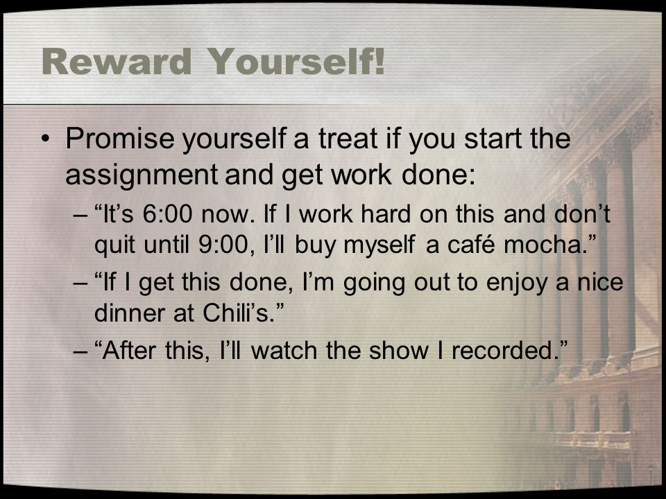 Reward Yourself! Promise yourself a treat if you start the assignment and get work done: