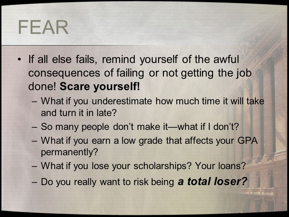 FEAR If all else fails, remind yourself of the awful consequences of failing or not getting the job done! Scare yourself!