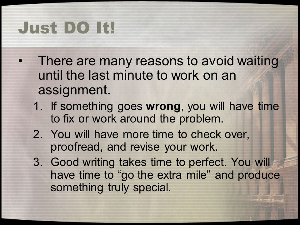 Just DO It! There are many reasons to avoid waiting until the last minute to work on an assignment.