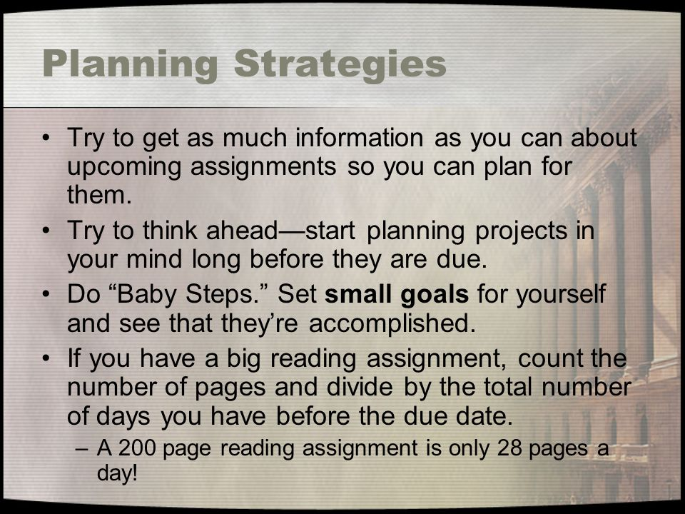 Planning Strategies Try to get as much information as you can about upcoming assignments so you can plan for them.