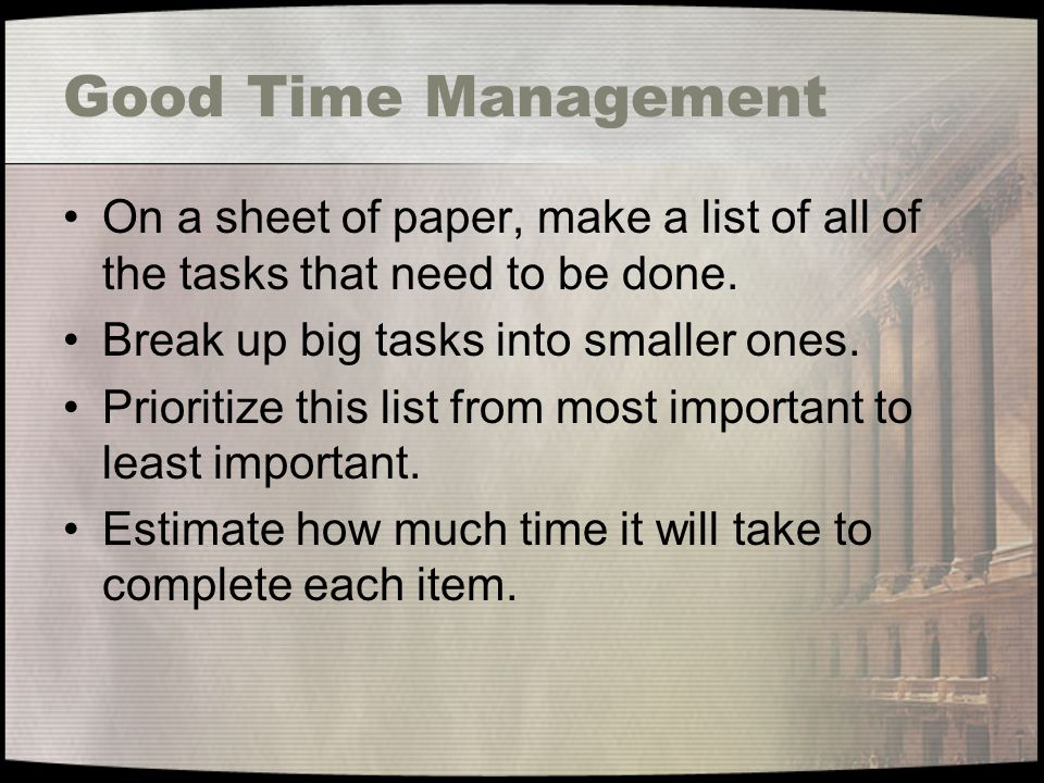 Good Time Management On a sheet of paper, make a list of all of the tasks that need to be done. Break up big tasks into smaller ones.