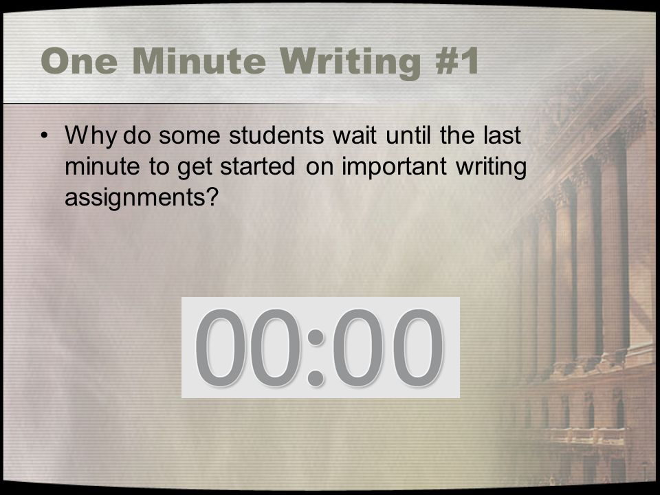 One Minute Writing #1 Why do some students wait until the last minute to get started on important writing assignments