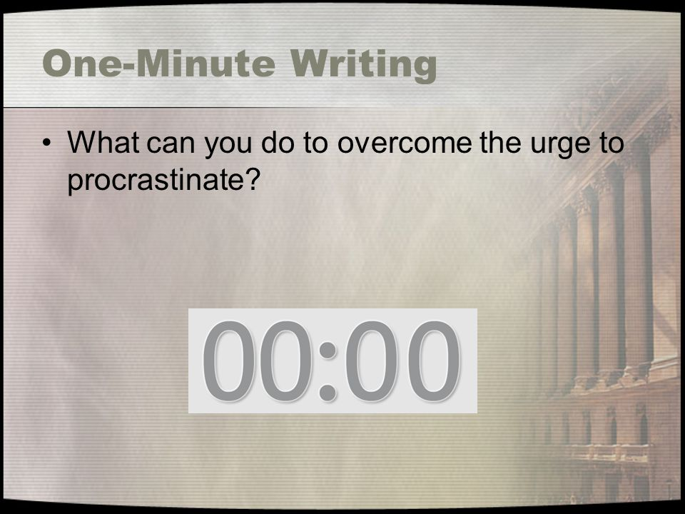 One-Minute Writing What can you do to overcome the urge to procrastinate