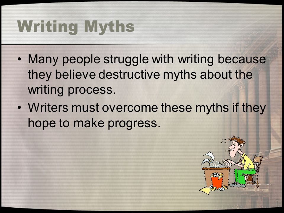 Writing Myths Many people struggle with writing because they believe destructive myths about the writing process.
