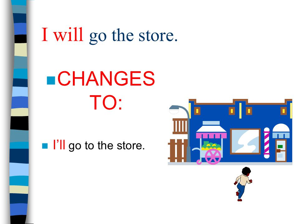 I will go the store. CHANGES TO: I'll go to the store.