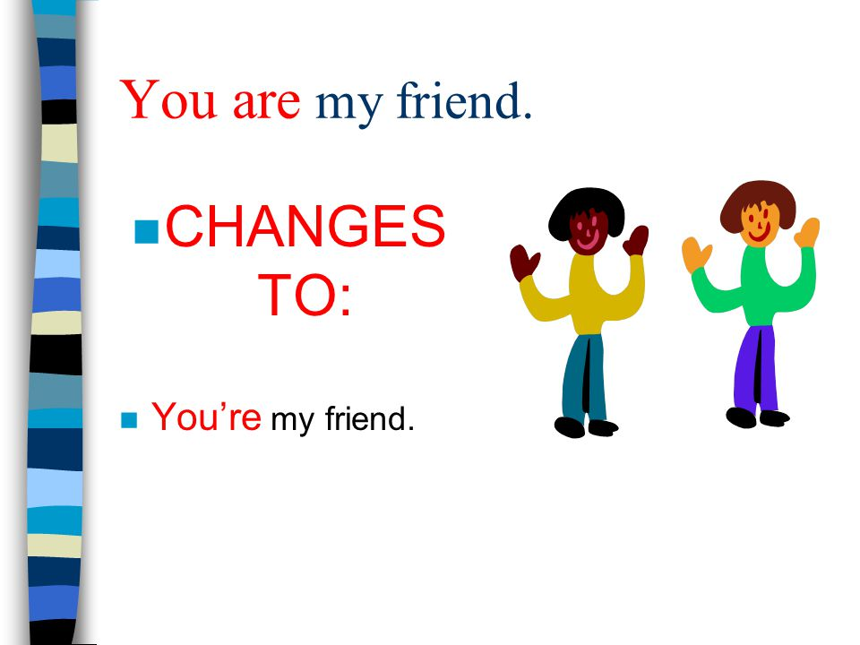 You are my friend. CHANGES TO: You're my friend.
