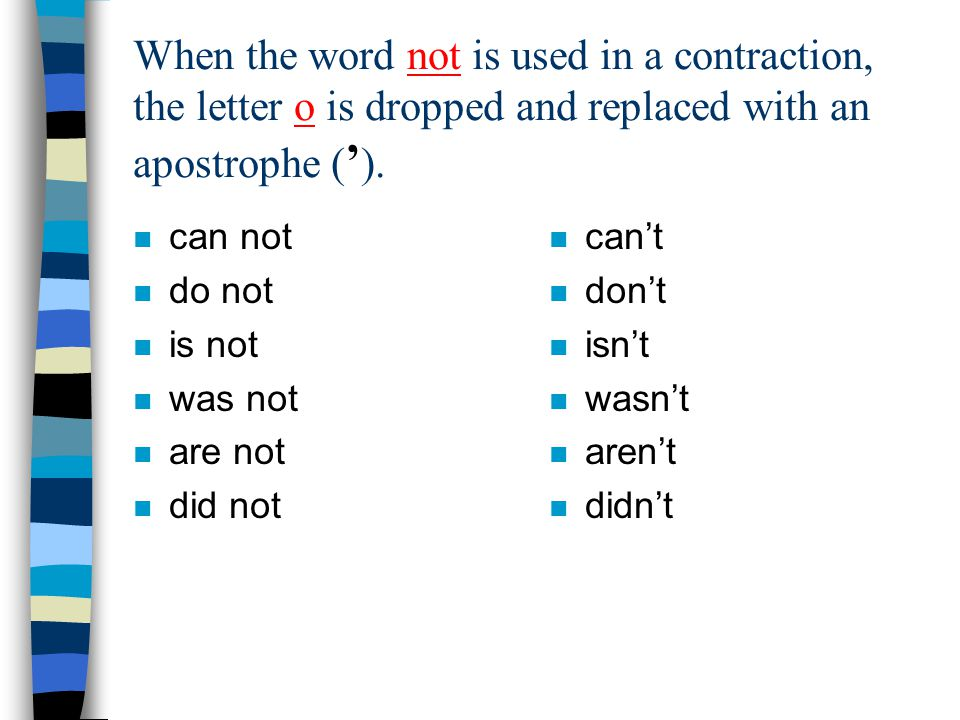 When the word not is used in a contraction, the letter o is dropped and replaced with an apostrophe (').