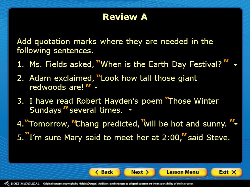 Review A Add quotation marks where they are needed in the following sentences. 1. Ms. Fields asked, When is the Earth Day Festival