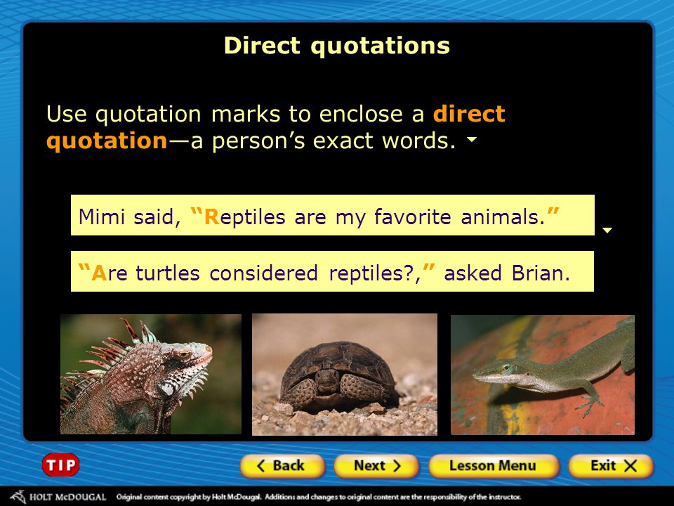 Direct quotations Use quotation marks to enclose a direct quotation—a person's exact words. Mimi said, Reptiles are my favorite animals.